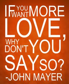 if you want more love, why don't you say so? -john mayer, heartbreak warfare