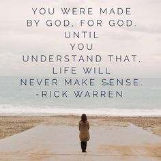 You were made by God, for God. Until you understand that, life will never make sense. -Rick Warren