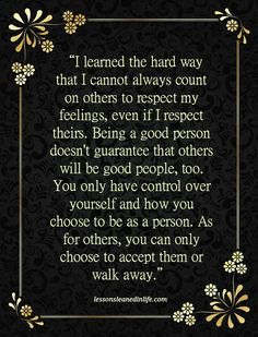 """I learned the hard way that I cannot always count on others to respect my feelings, even if I respect theirs. Being a good person doesn't guarantee that others will be good people, too. You only h..."