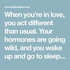 When you're in love, you act different than usual. Your hormones are going wild, and you wake up and go to sleep thinking of someone else.Lovecan make us act completely out of character, and you …