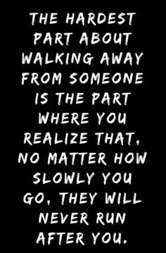 The hardest part about walking away from someone is the part where you realize that, no matter how slowly you go, they will never run after you. Break Up Hurt Quotes That Will Help You Ease Your Pain Break Up Quotes, Hurt Quotes, Mood Quotes, Quotes To Live By, Life Quotes, Fight Quotes, Depressing Quotes, Pain Quotes, Advice Quotes