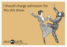 My friends and I would be freaking millionaires if we charged admission to our shit shows!!!!