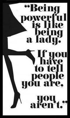 Being powerful is like being a lady. If you have to tell people you are, you aren't. ~ Oh how true this is! The people on social media who always make out their lives to be perfect are usually the ones who are struggling day through day.