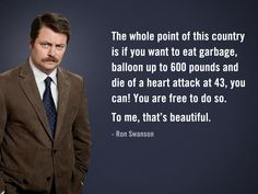 Ron Swanson says 'The whole point of this country is if you want to eat garbage, balloon up to 600 pounds and die of a heart attack at 43, you can! You are free to do so.To me, that's beautiful.'