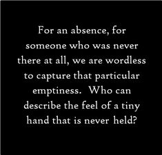 For an absence, for someone who was never there at all, we are wordless to capture that particular emptiness. Who can describe the feel of a tiny hand that is never held?