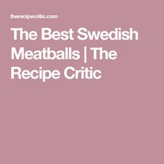 The Best Swedish Meatballs | The Recipe Critic
