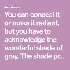 You can conceal it or make it radiant, but you have to acknowledge the wonderful shade of gray. The shade presents an ambiance of harmony and equilibrium. It's secure and...
