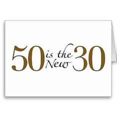 They say 50 is the new 30...for anyone who has recently turned or is near to turning 50.  :)
