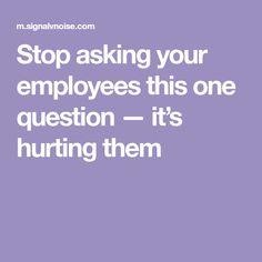 Stop asking your employees this one question — it's hurting them