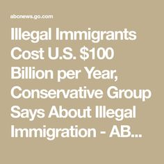 Illegal Immigrants Cost U.S. $100 Billion per Year, Conservative Group Says About Illegal Immigration - ABC News