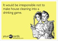 It would be irresponsible not to make house cleaning into a drinking game.