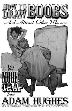 "Adam Hughes, ""How to Draw Boobs and Attract Other Morons"""