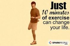 What we believe at SparkPeople: Just 10 minutes of exercise can change your life.