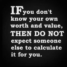 Truth. .. know it and you will find you don't put up with people's bs or under valuing you.