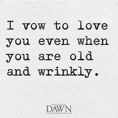I vow to love you even when you are old and wrinkly. #Words #Heart