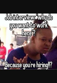 """""""Job interview: """"why do you want to work here""""?    Because you're hiring!!?"""""""