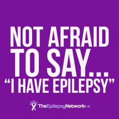 Not Afraid To Say I Have Epilepsy via The Epilepsy Network (TEN)