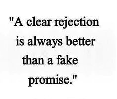 A clear rejection is always better then a fake promise; far better than being in limbo!!