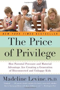 The Price of Privilege: How Parental Pressure and Material Advantage Are Creating a Generation of Disconnected and Unhappy Kids by Madeline, PhD Levine #Books #Education