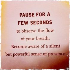 """""""Pause for a few seconds to observe the flow of your breath. Become aware of a silent but powerful sense of presence.""""  ❤ ♡"""