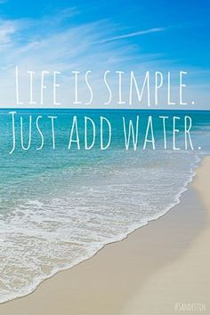 Life is simple. Just add water.