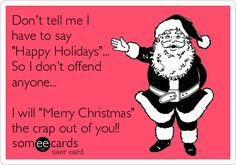 Don't tell me I have to say 'Happy Holidays'... So I don't offend anyone... I will 'Merry Christmas' the crap out of you!!