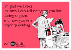 I'm glad we broke up...now I can tell everyone you fart during orgasm, and how you're a major queef-bag.