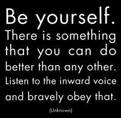 Be yourself. There's something that you can do better than any other. #listen #bravely
