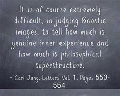 It is of course extremely difficult, in judging Gnostic images, to tell how much is genuine inner experience and how much is philosophical superstructure. ~Carl Jung, Letters Vol. 1, Pages 553-554.