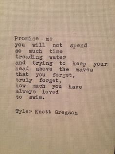Promise me you will not spend so much time treading water and trying to keep your head above the waves that you forget, truly forget, how much you have always loved to swim. Tyler Knott Gregson (one of my fav quotes of ALL time! Great Quotes, Quotes To Live By, Me Quotes, Inspirational Quotes, Brave Quotes, Famous Quotes, The Words, Cool Words, Pretty Words