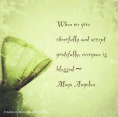 When we give cheerfully and accept gratefully, everyone is blessed. - Maya Angelou