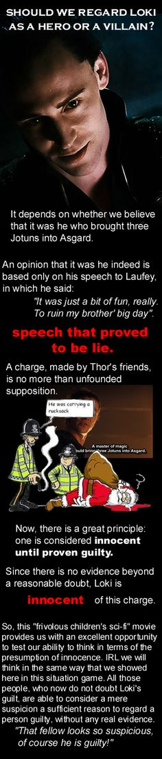 Loki and the presumption of innocence. This principle is unknown in Asgard. Asgardian society has a lot of archaic, primitive features, and this is one of the most shocking. I suppose, Asgardians are pictured as an example of how we should NOT behave and how we should NOT organize our society.