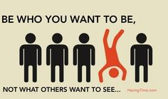 Be who you want to be...