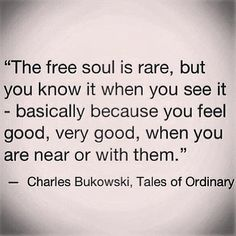 """""""The free soul is rare, but you know it when you see it - basically because you feel good, very good, when you are near or with them."""" -Charles Bukowski, Tales of Ordinary"""
