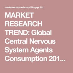 MARKET RESEARCH TREND: Global Central Nervous System Agents Consumption 2016…