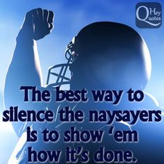 The best way to silence the naysayers is to show 'em how it's done. via HeyQuotes.com