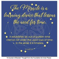 ACIM Principle The Miracle is a learning device that lessens the need for time. A Course In Miracles, Inner Peace, Sacred Geometry, Foundation, Thoughts, Learning, Studying, Teaching, Ideas