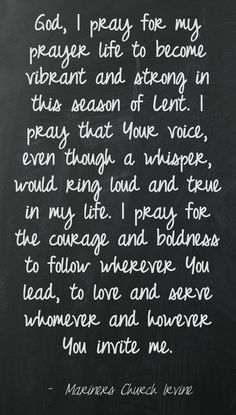 Lent 2013 Prayer God, I pray for my prayer life to become vibrant and strong in this season of Lent.  I pray that Your voice, even though a whisper, would ring loud and true in my life.  I pray for the courage and boldness to follow wherever You lead, to love and serve whomever and however You invite me.