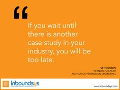 If you wait until  there is another  case study in your  industry, you will be  too late.www.inboundsys.com