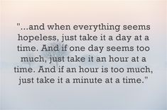 """...and when everything seems hopeless, just take it a day at a time. And if one day seems too much, just take it an hour at a time. And if an hour is too much, just take it a minute at a time."" ~ SKAM"