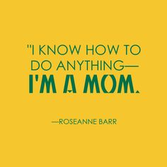 """I know how to do anything—I'm a mom."" —Roseanne Barr #Mom #Parenting #Quotes"