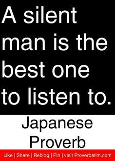 Japanese Proverb - A silent man is the best one to listen to.