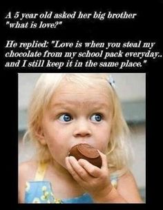 """A 5 year old asked her big brother """"what is love?"""" He replied: """"Love is when you steal my chocolate from my school pack everyday. and I still keep it in the same place. School Pack, I School, Love Is When, What Is Love, I Smile, Make Me Smile, Funny Quotes, Funny Memes, Quotable Quotes"""
