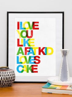 Typography poster  typography art  print  love quote print  anniversary gift  letterpress style - I love you like a fat kid loves cake   A3. $19.00, via Etsy.