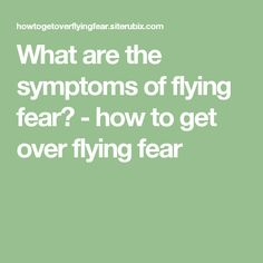 What are the symptoms of flying fear? - how to get over flying fear