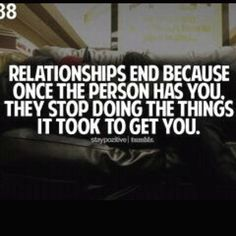 Relationships end because once the person has you, they stop doing the things it took to get you.