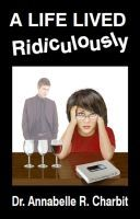A Life Lived Ridiculously, an ebook by Dr Annabelle R Charbit at Smashwords