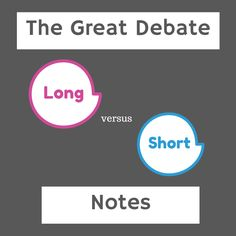 Long or short notes? It's not about the length. It's about the content.
