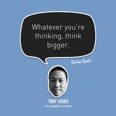 """""""Whatever you're thinking, think bigger."""" – Tony Hsieh, Zappos Co-Founder // 15 Inspirational Quotes from Startup Startup Quotes, Entrepreneur Quotes, Business Quotes, Done Quotes, Quotes To Live By, Best Quotes, Favorite Quotes, Motivational Quotes, Inspire Quotes"""