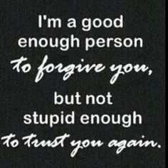 im a good enough person to forgive u, but not stupid enough to trust u again.